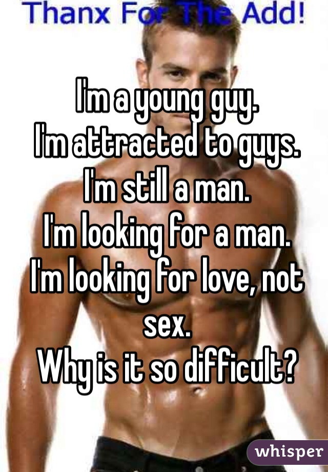 I'm a young guy. I'm attracted to guys. I'm still a man. I'm looking for a man. I'm looking for love, not sex. Why is it so difficult?