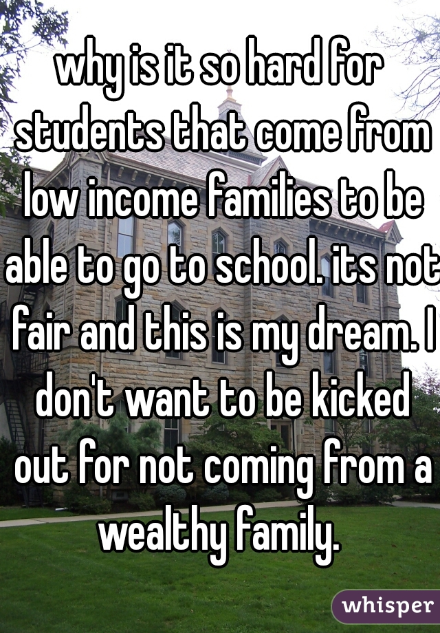 why is it so hard for students that come from low income families to be able to go to school. its not fair and this is my dream. I don't want to be kicked out for not coming from a wealthy family.