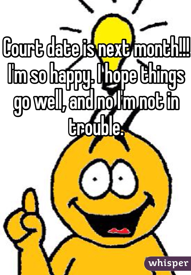 Court date is next month!!! I'm so happy. I hope things go well, and no I'm not in trouble.