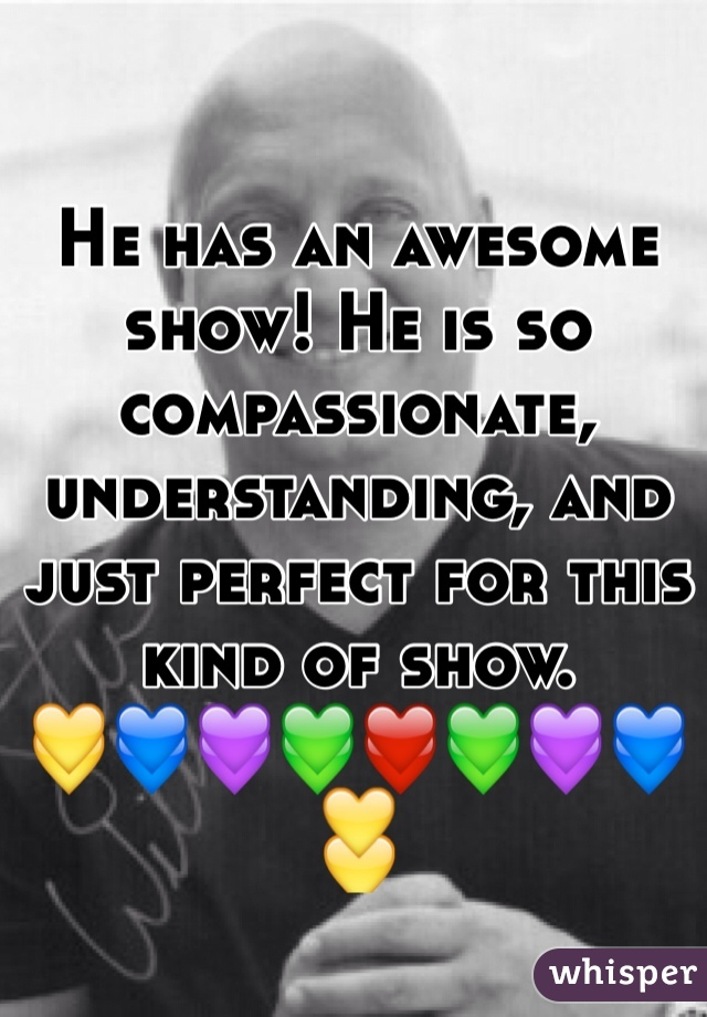 He has an awesome show! He is so compassionate, understanding, and just perfect for this kind of show.  💛💙💜💚❤️💚💜💙💛