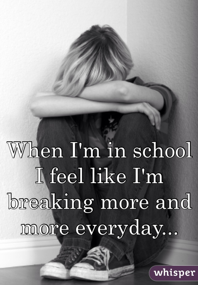 When I'm in school I feel like I'm breaking more and more everyday...