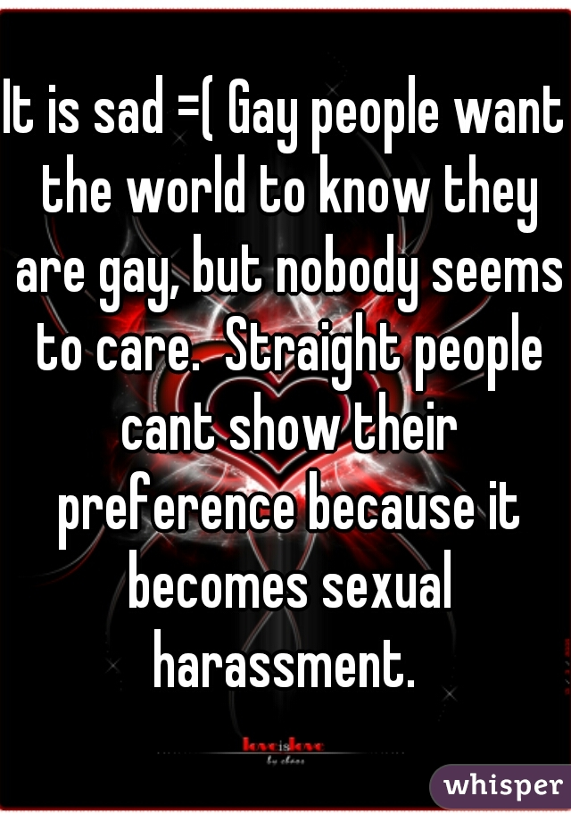 It is sad =( Gay people want the world to know they are gay, but nobody seems to care.  Straight people cant show their preference because it becomes sexual harassment.