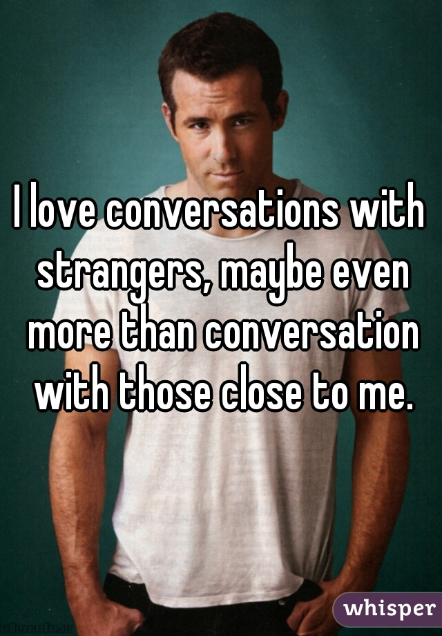 I love conversations with strangers, maybe even more than conversation with those close to me.