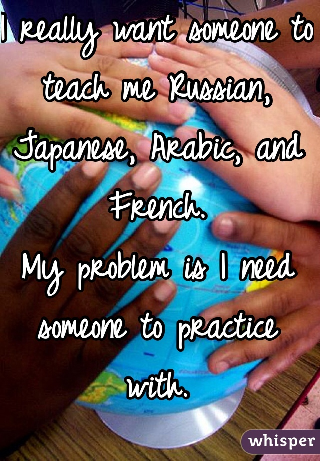 I really want someone to teach me Russian, Japanese, Arabic, and French. My problem is I need someone to practice with.