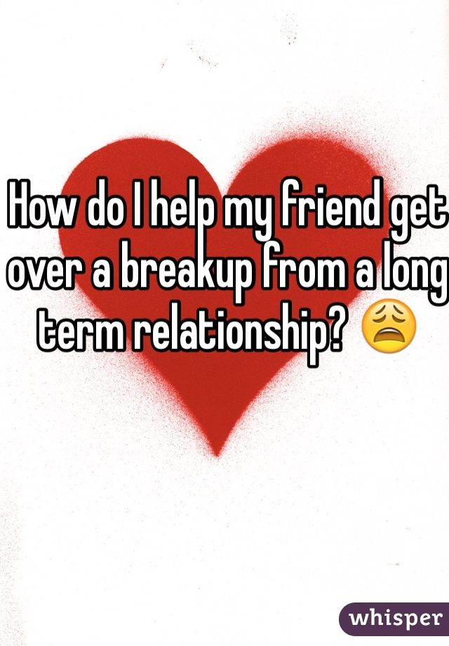 How do I help my friend get over a breakup from a long term relationship? 😩