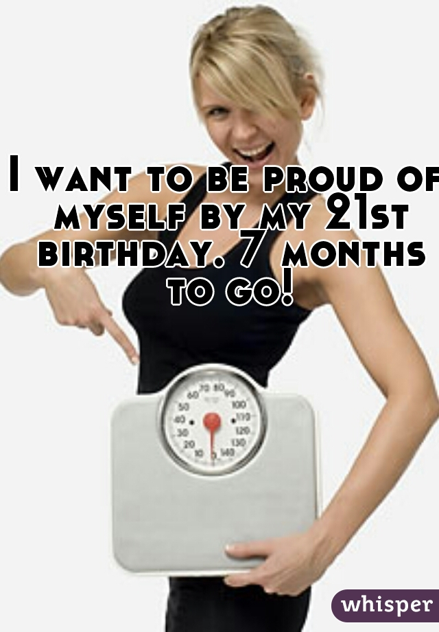 I want to be proud of myself by my 21st birthday. 7 months to go!