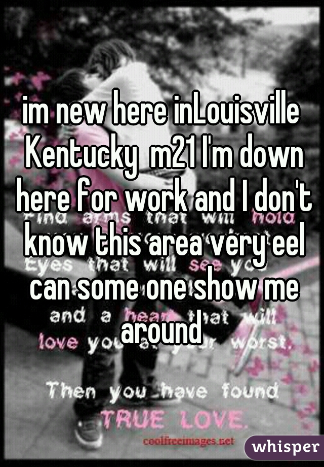 im new here inLouisville Kentucky  m21 I'm down here for work and I don't know this area very eel can some one show me around