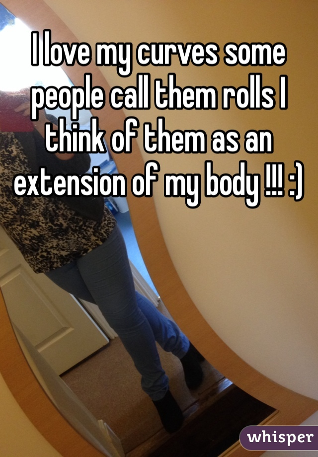 I love my curves some people call them rolls I think of them as an extension of my body !!! :)