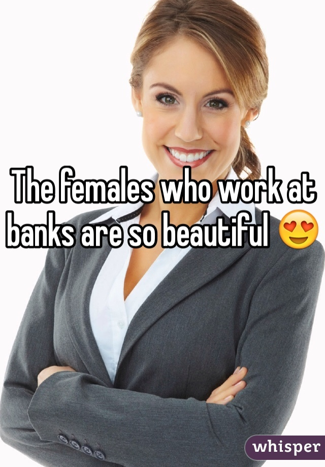The females who work at banks are so beautiful 😍