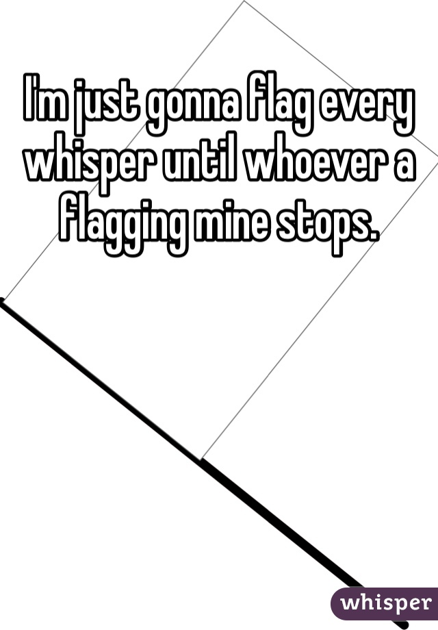 I'm just gonna flag every whisper until whoever a flagging mine stops.