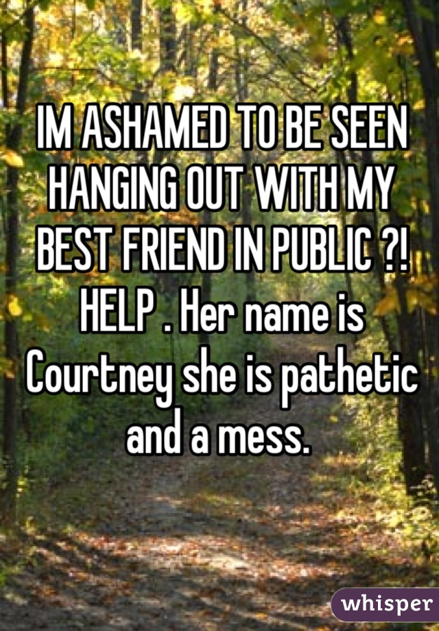 IM ASHAMED TO BE SEEN HANGING OUT WITH MY BEST FRIEND IN PUBLIC ?! HELP . Her name is Courtney she is pathetic and a mess.