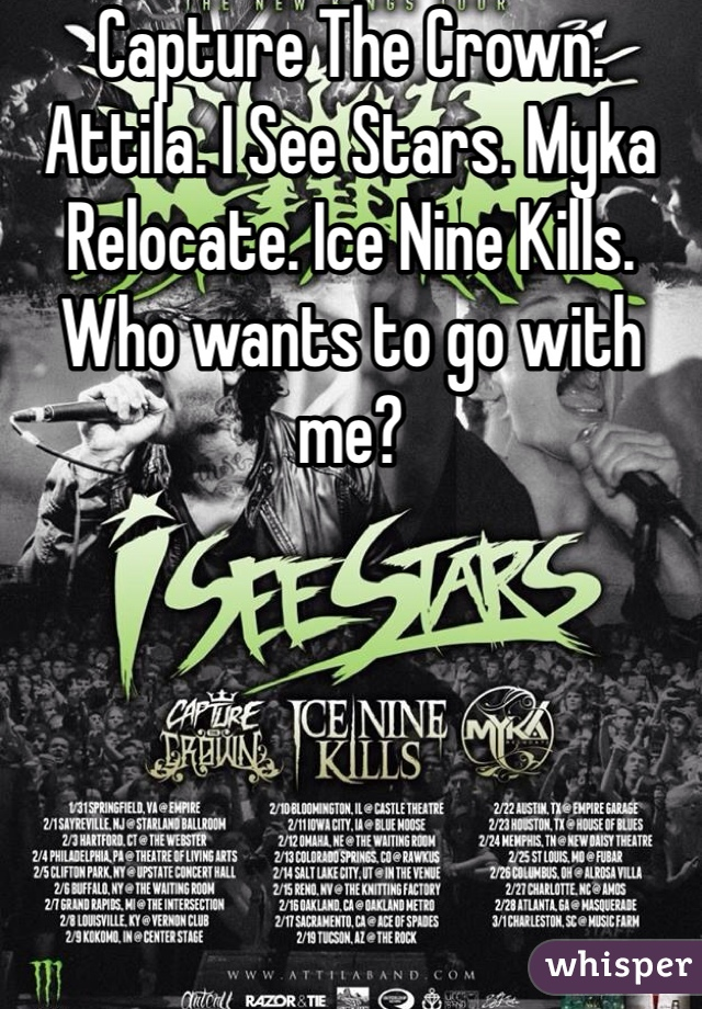 Capture The Crown. Attila. I See Stars. Myka Relocate. Ice Nine Kills. Who wants to go with me?