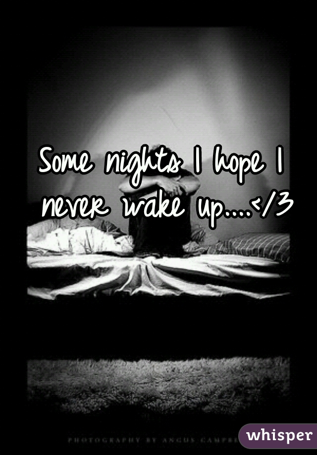 Some nights I hope I never wake up....</3
