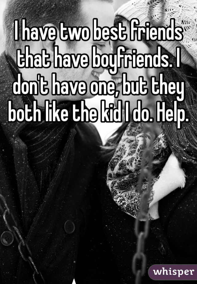 I have two best friends that have boyfriends. I don't have one, but they both like the kid I do. Help.