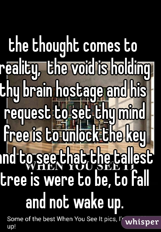 the thought comes to reality,  the void is holding thy brain hostage and his  request to set thy mind free is to unlock the key and to see that the tallest tree is were to be, to fall and not wake up.