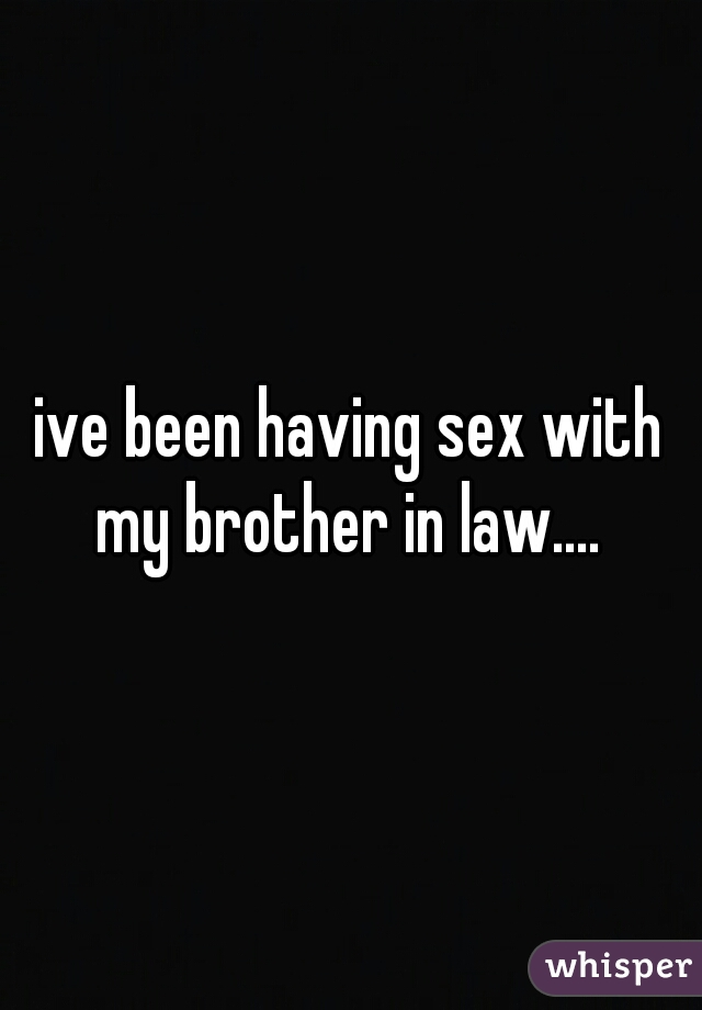 ive been having sex with my brother in law....