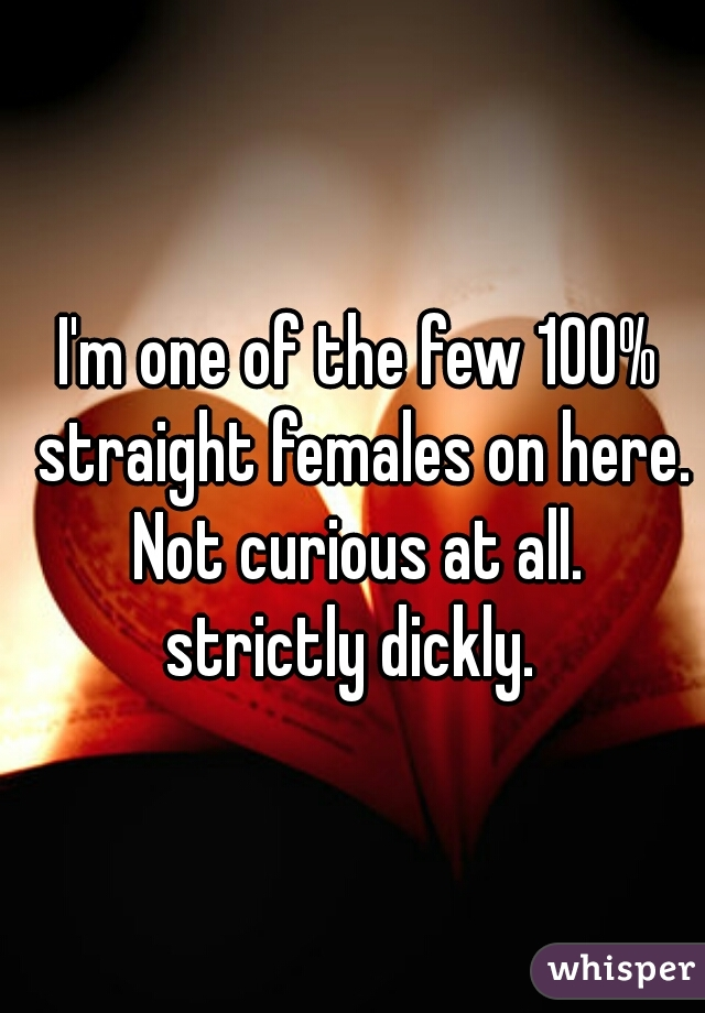 I'm one of the few 100% straight females on here. Not curious at all. strictly dickly.