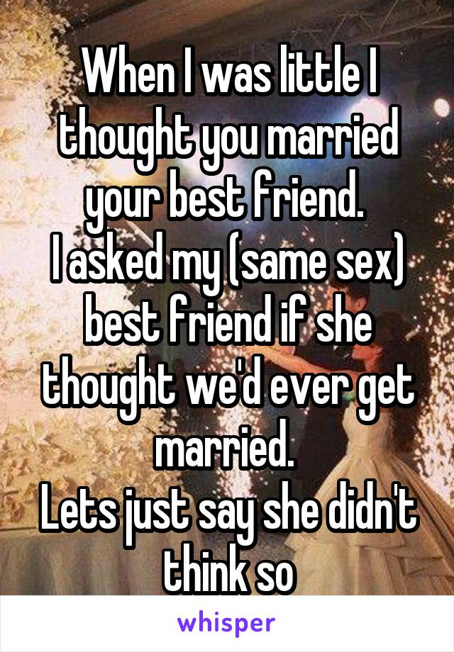 When I was little I thought you married your best friend.  I asked my (same sex) best friend if she thought we'd ever get married.  Lets just say she didn't think so