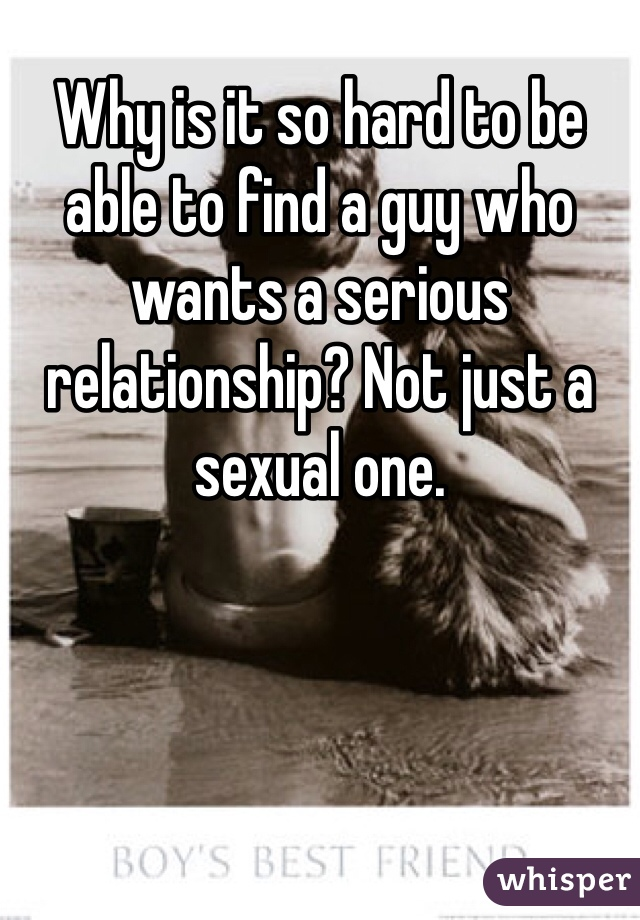 Why is it so hard to be able to find a guy who wants a serious relationship? Not just a sexual one.
