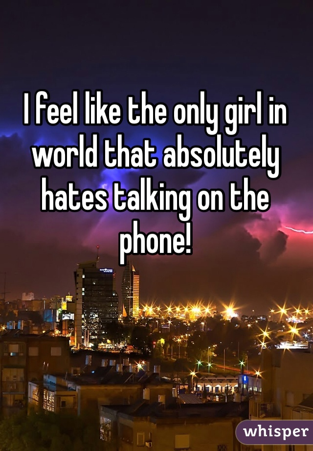 I feel like the only girl in world that absolutely hates talking on the phone!