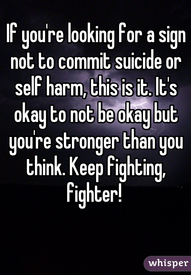 If you're looking for a sign not to commit suicide or self harm, this is it. It's okay to not be okay but you're stronger than you think. Keep fighting, fighter!