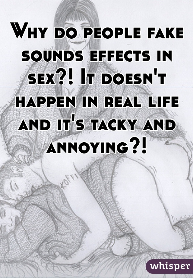 Why do people fake sounds effects in sex?! It doesn't happen in real life and it's tacky and annoying?!
