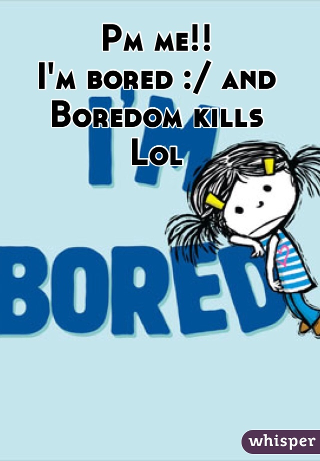 Pm me!! I'm bored :/ and Boredom kills  Lol