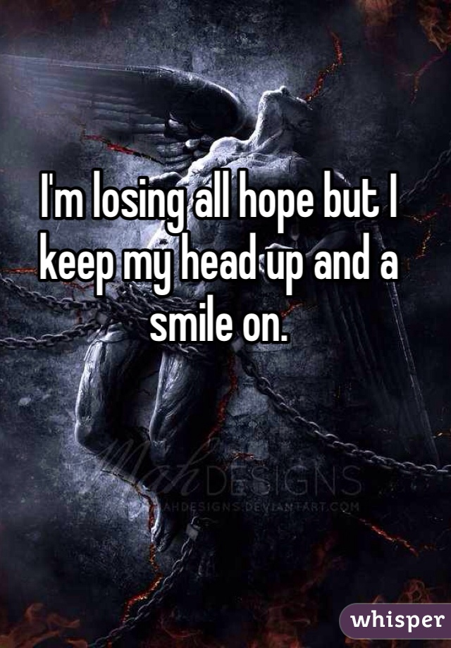 I'm losing all hope but I keep my head up and a smile on.