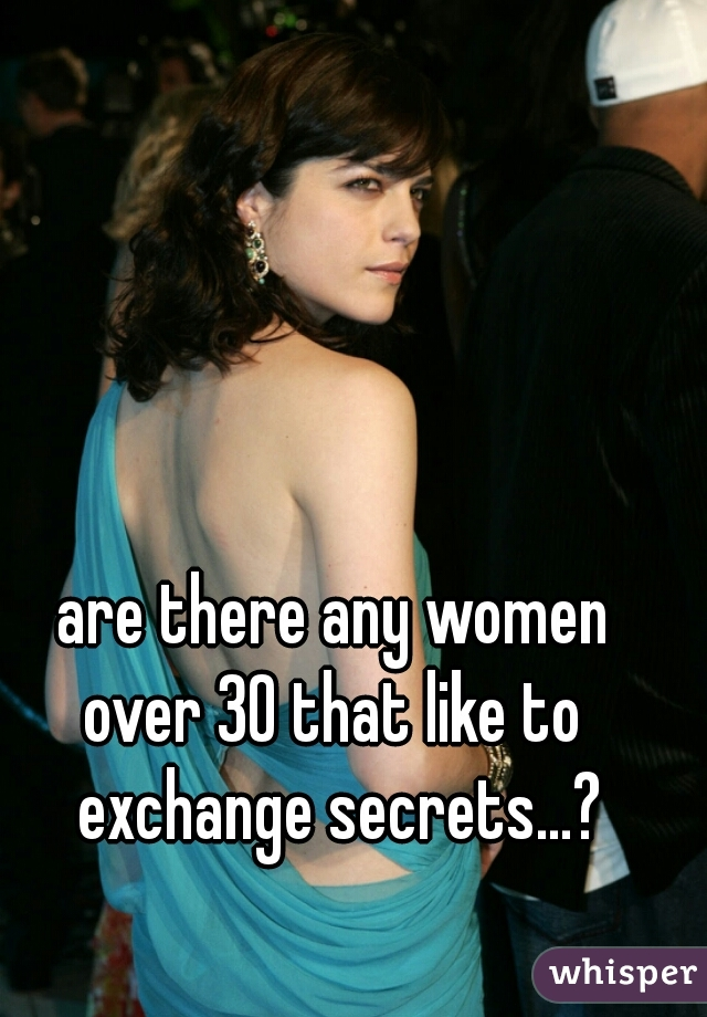 are there any women  over 30 that like to  exchange secrets...?