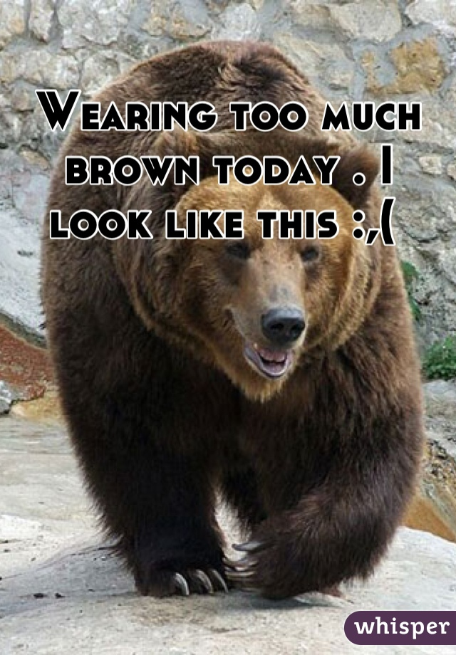 Wearing too much brown today . I look like this :,(