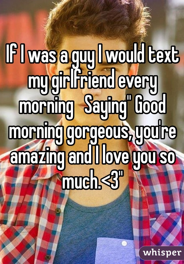 """If I was a guy I would text my girlfriend every morning   Saying"""" Good morning gorgeous, you're amazing and I love you so much.<3"""""""