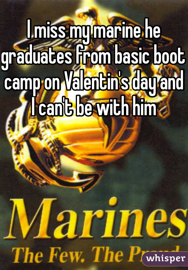 I miss my marine he graduates from basic boot camp on Valentin's day and I can't be with him
