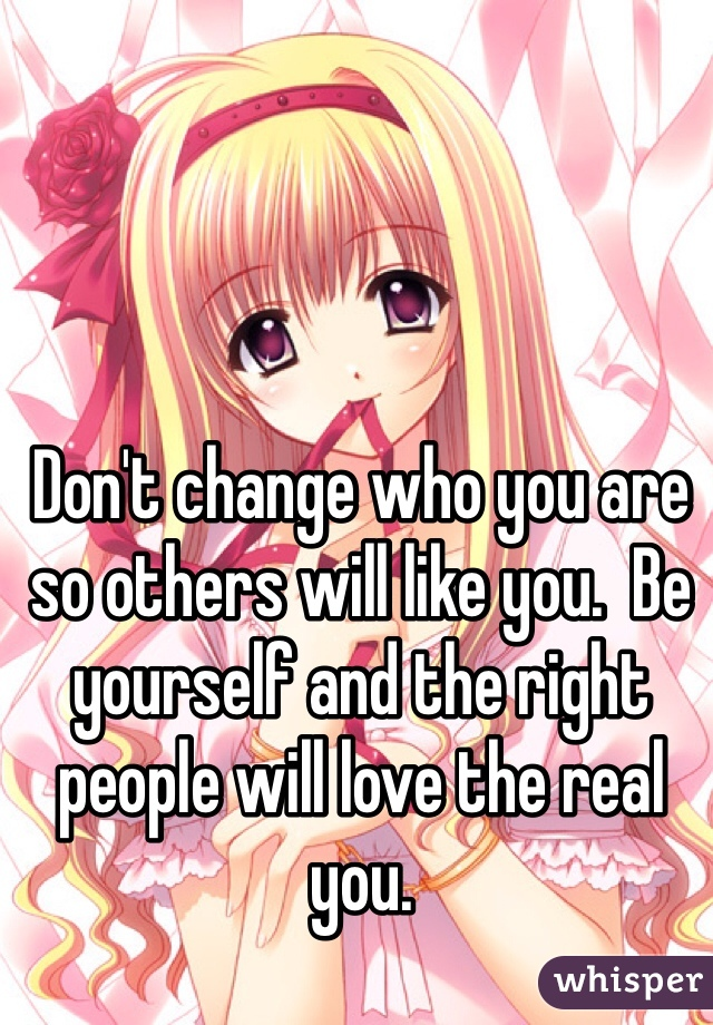 Don't change who you are so others will like you.  Be yourself and the right people will love the real you.