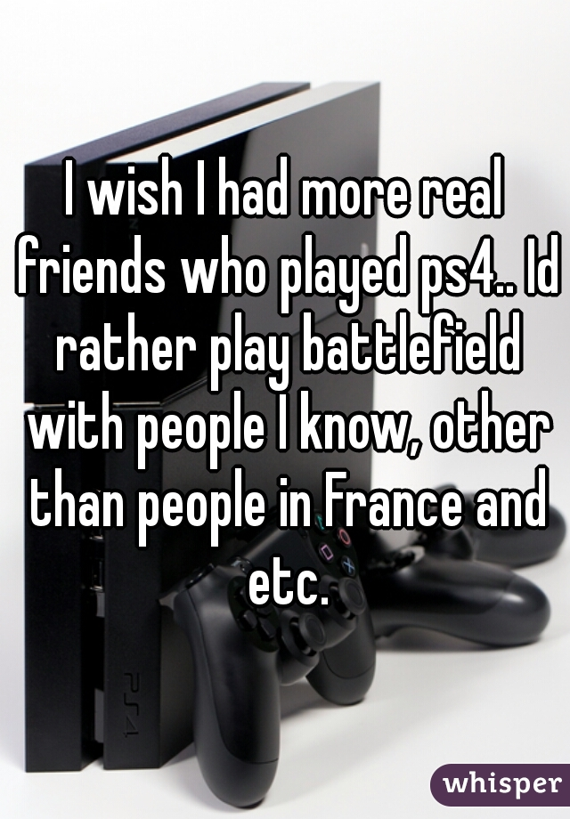 I wish I had more real friends who played ps4.. Id rather play battlefield with people I know, other than people in France and etc.
