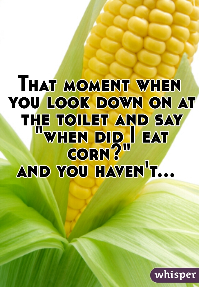 """That moment when you look down on at the toilet and say  """"when did I eat corn?""""  and you haven't..."""