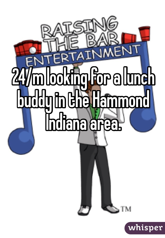 24/m looking for a lunch buddy in the Hammond Indiana area.