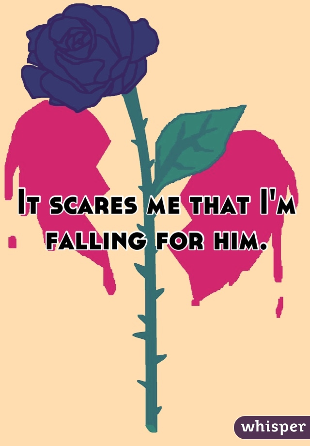 It scares me that I'm falling for him.