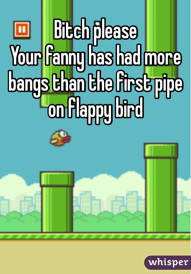 Bitch please  Your fanny has had more bangs than the first pipe on flappy bird