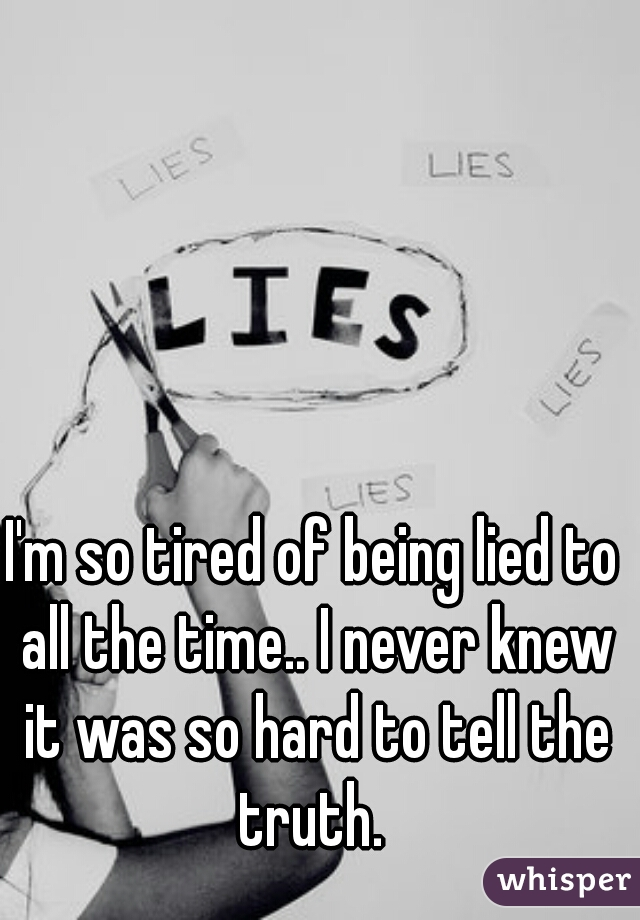 I'm so tired of being lied to all the time.. I never knew it was so hard to tell the truth.