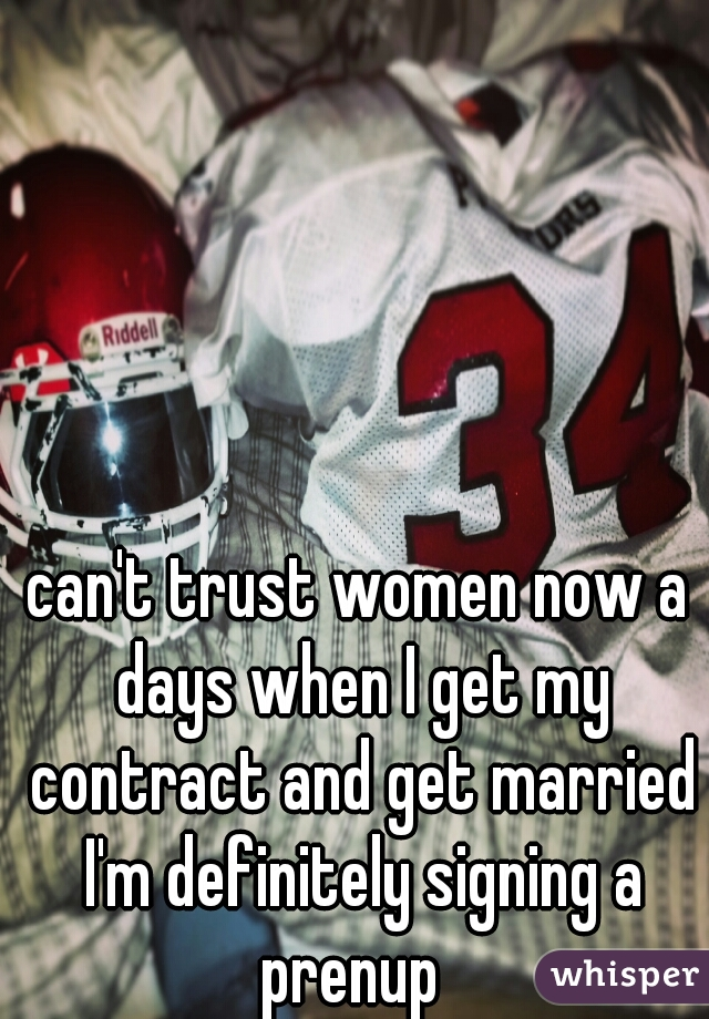 can't trust women now a days when I get my contract and get married I'm definitely signing a prenup