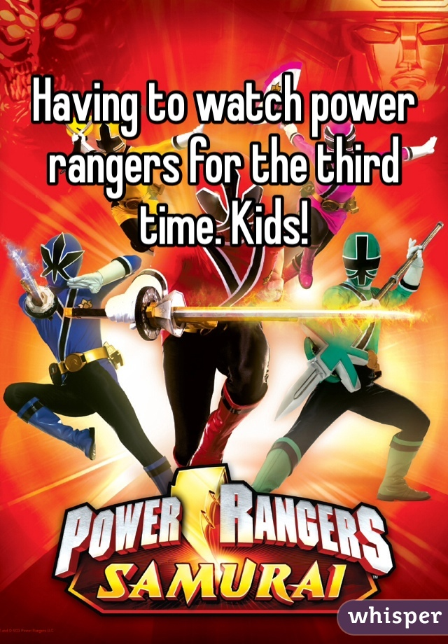 Having to watch power rangers for the third time. Kids!