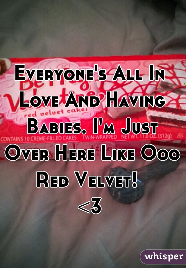 Everyone's All In Love And Having Babies. I'm Just Over Here Like Ooo Red Velvet!   <3