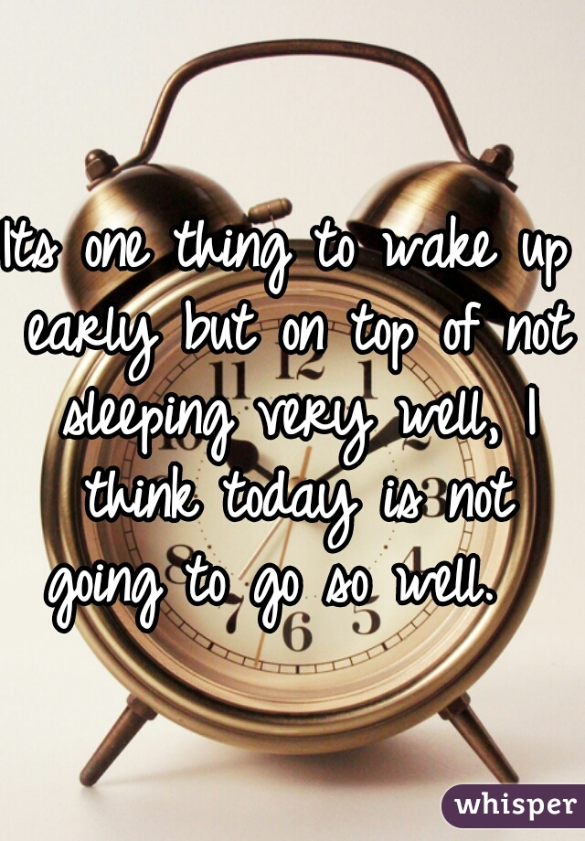 Its one thing to wake up early but on top of not sleeping very well, I think today is not going to go so well.
