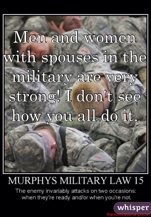 Men and women with spouses in the military are very strong! I don't see how you all do it.