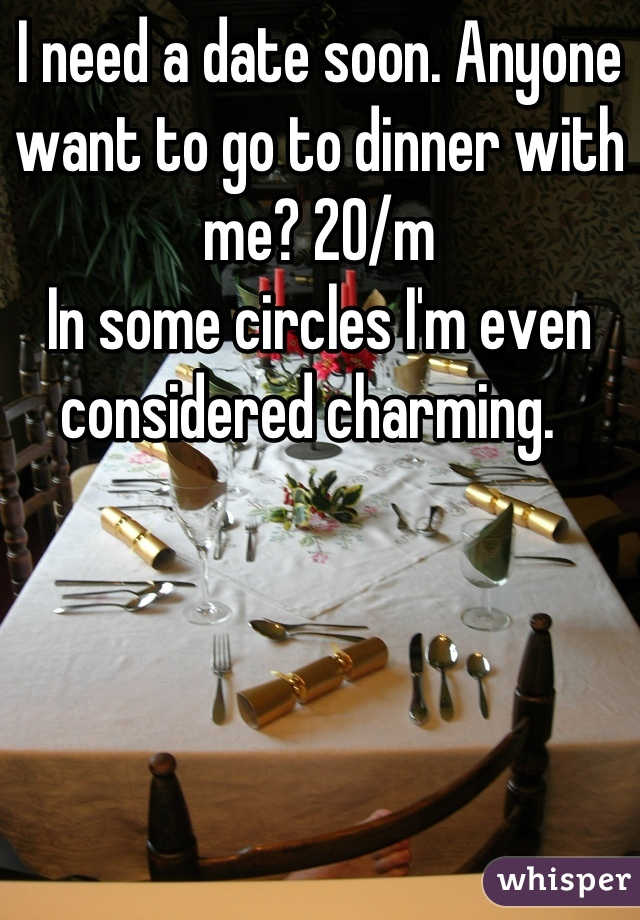 I need a date soon. Anyone want to go to dinner with me? 20/m In some circles I'm even considered charming.