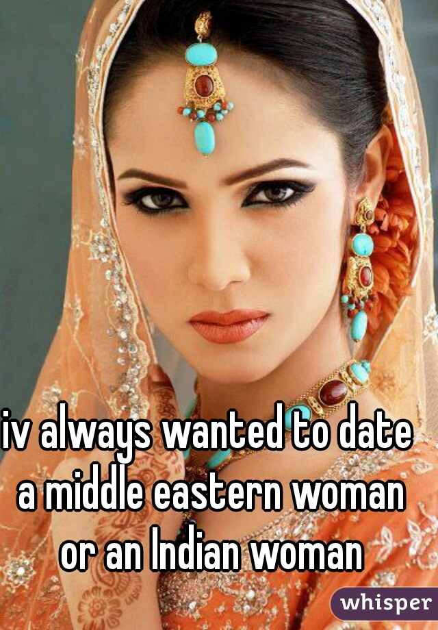 iv always wanted to date a middle eastern woman or an Indian woman