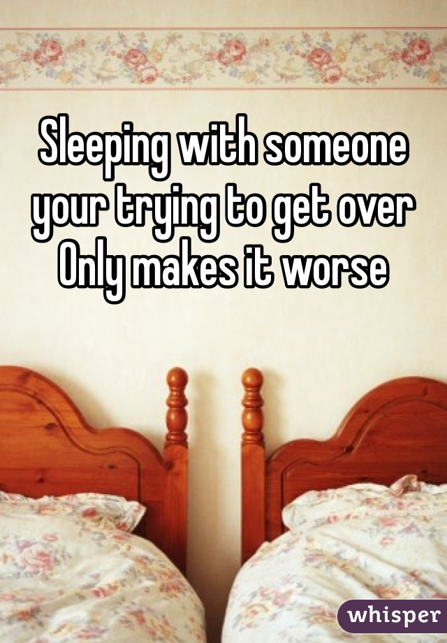 Sleeping with someone your trying to get over Only makes it worse