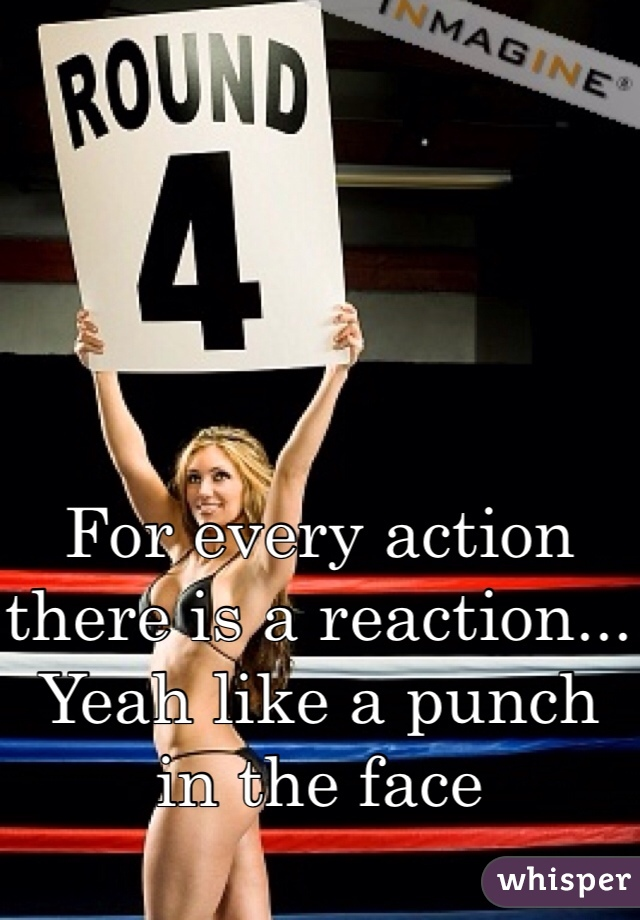 For every action there is a reaction... Yeah like a punch in the face