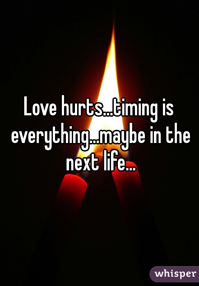 Love hurts...timing is everything...maybe in the next life...