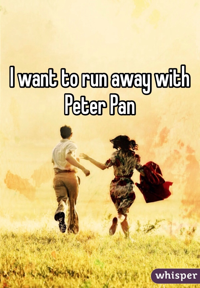 I want to run away with Peter Pan